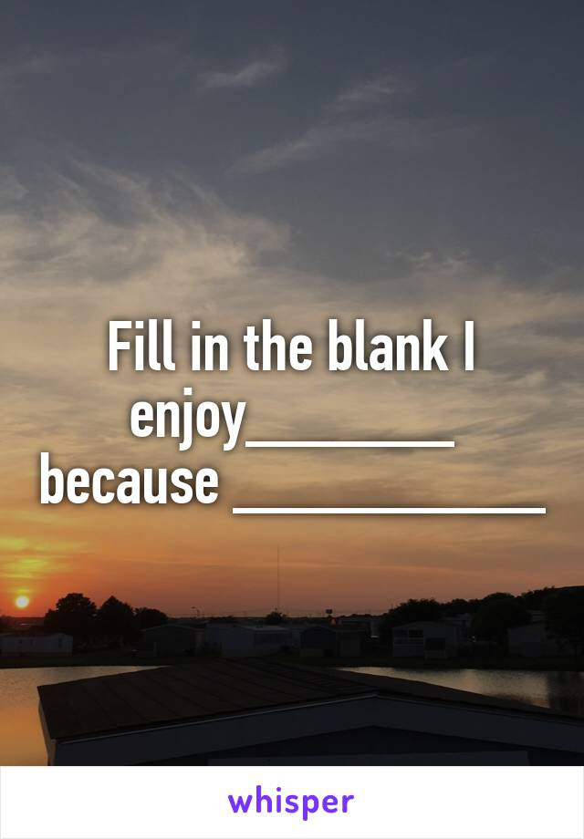Fill in the blank I enjoy______ because _________
