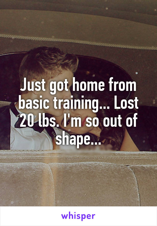 Just got home from basic training... Lost 20 lbs. I'm so out of shape...