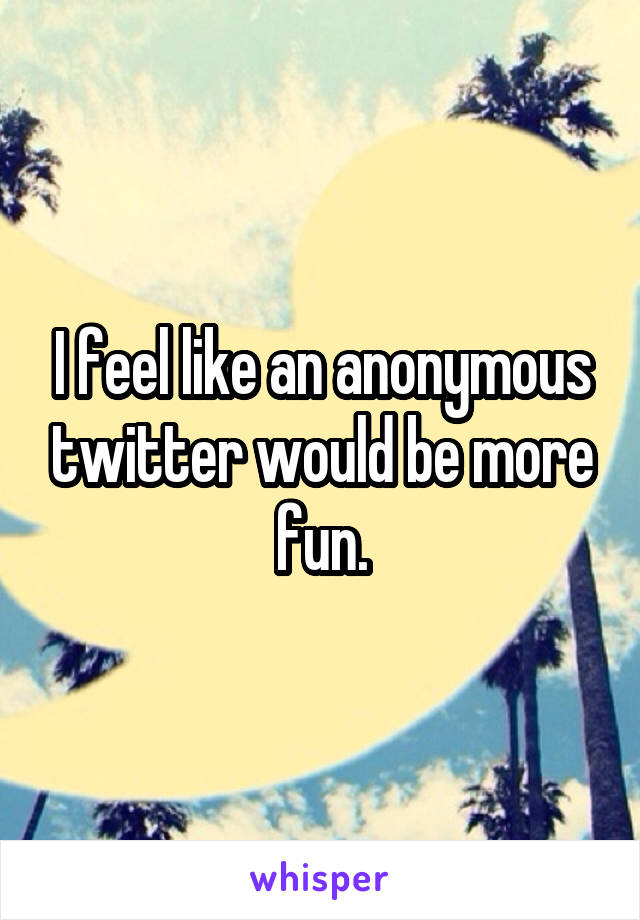 I feel like an anonymous twitter would be more fun.