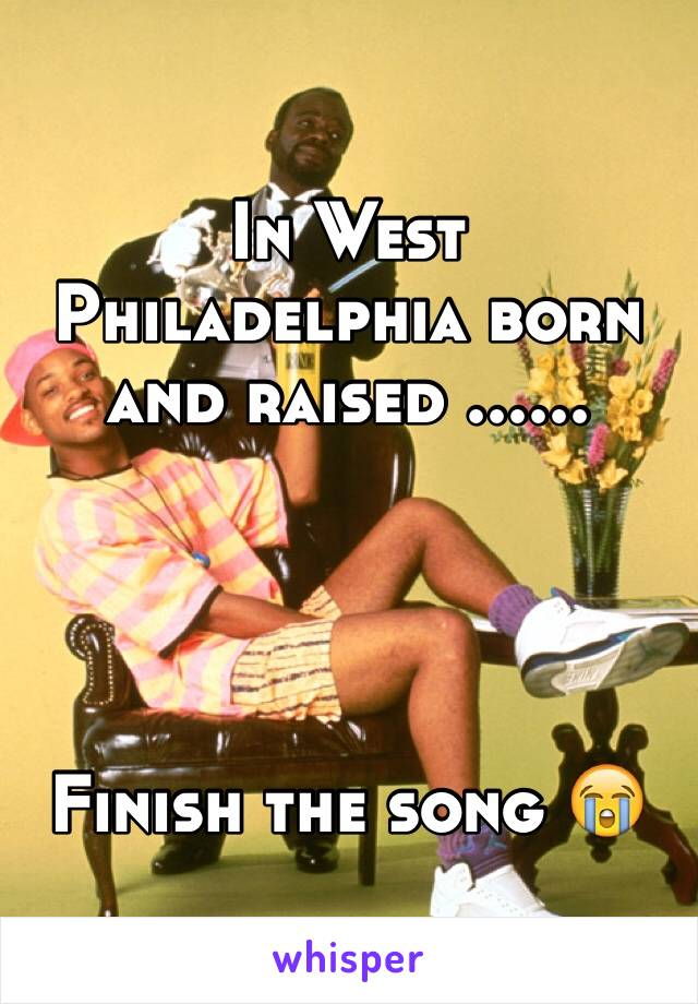 In West Philadelphia born and raised ......     Finish the song 😭