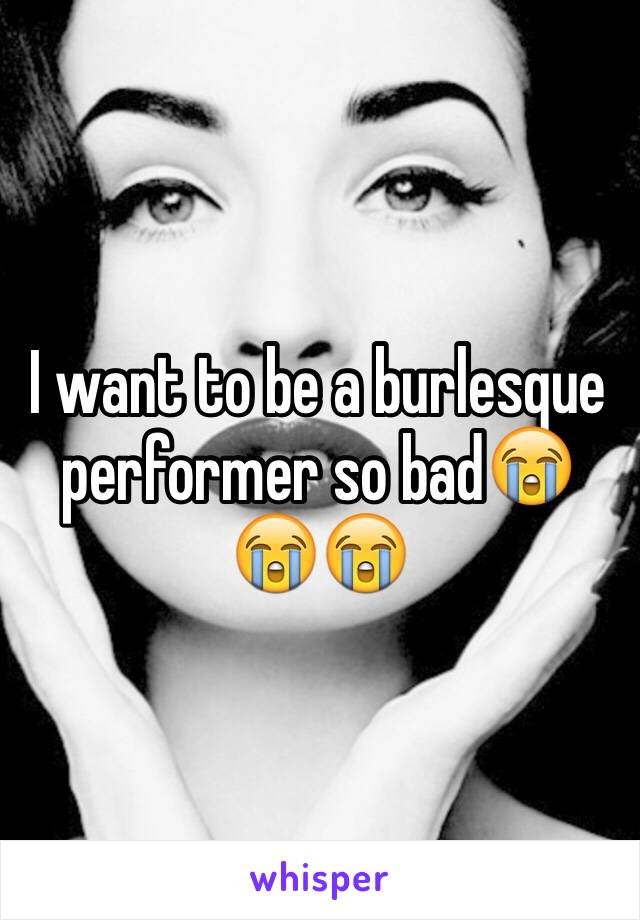 I want to be a burlesque performer so bad😭😭😭