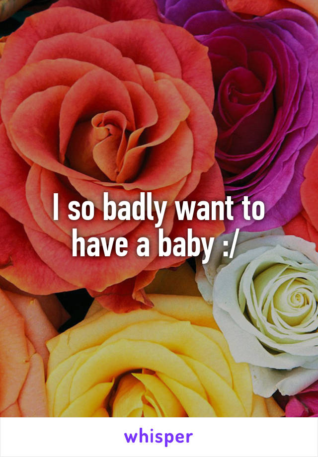 I so badly want to have a baby :/