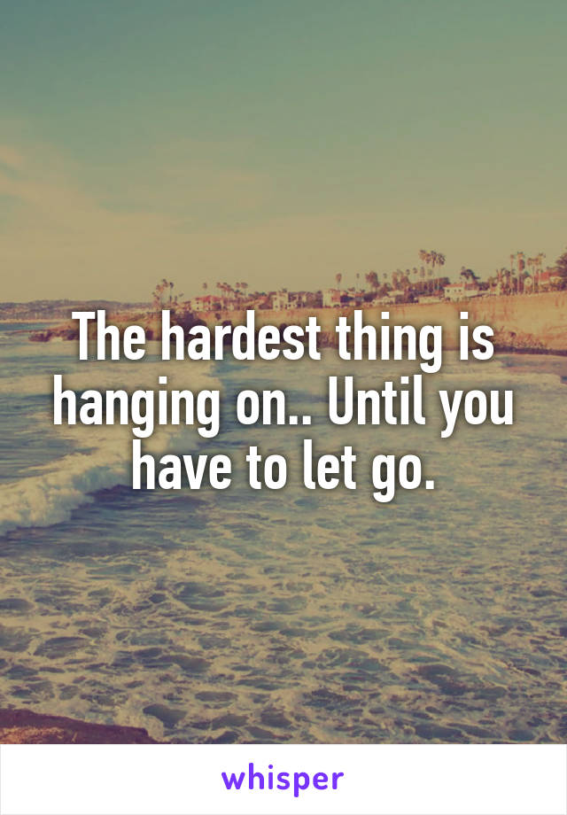 The hardest thing is hanging on.. Until you have to let go.