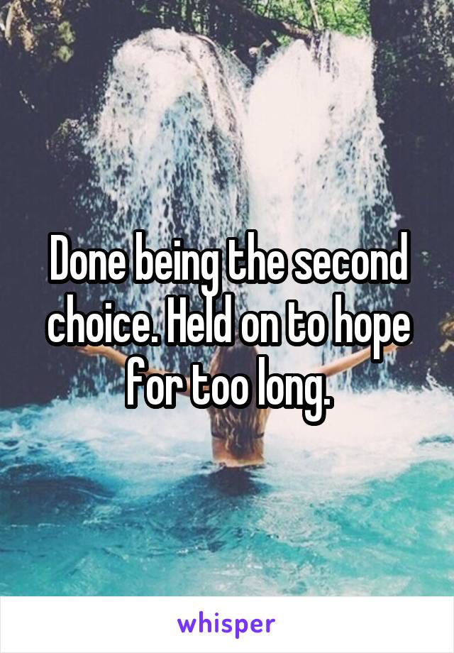 Done being the second choice. Held on to hope for too long.