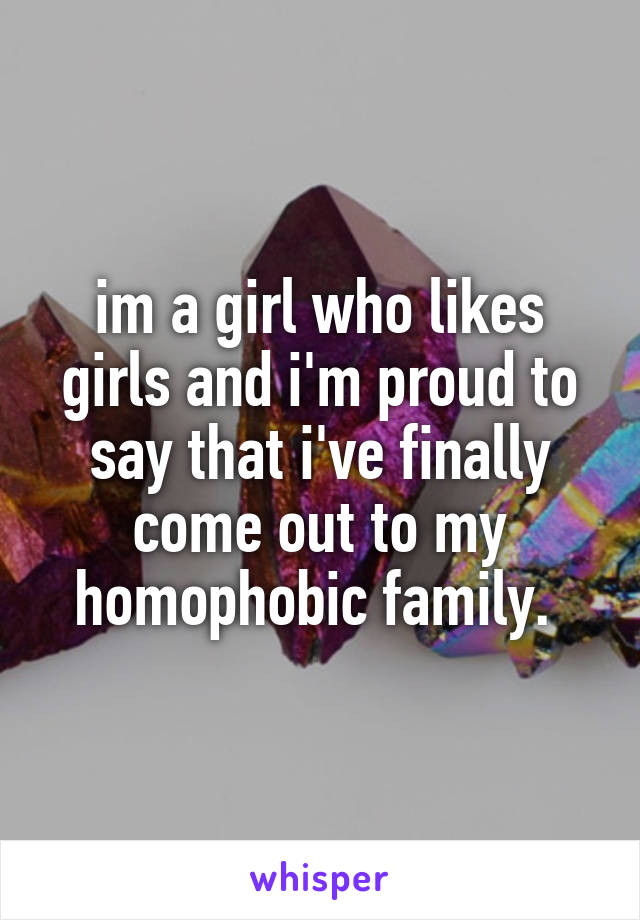 im a girl who likes girls and i'm proud to say that i've finally come out to my homophobic family.