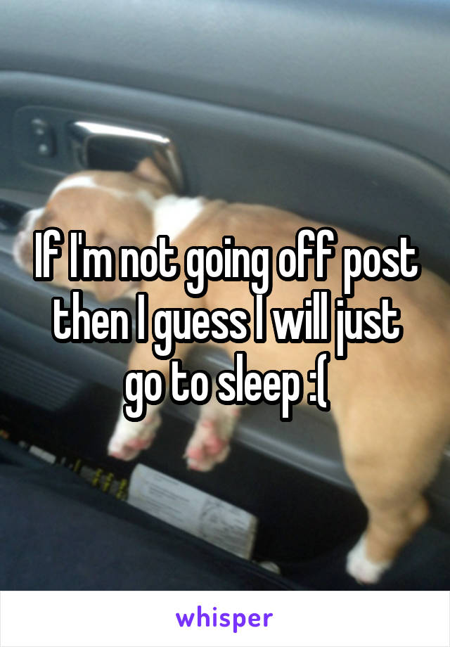 If I'm not going off post then I guess I will just go to sleep :(