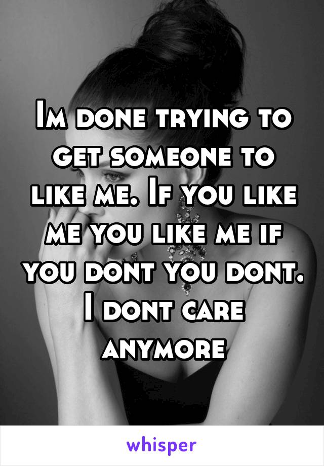 Im done trying to get someone to like me. If you like me you like me if you dont you dont. I dont care anymore