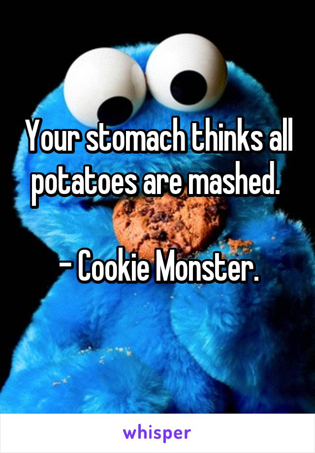 Your stomach thinks all potatoes are mashed.   - Cookie Monster.