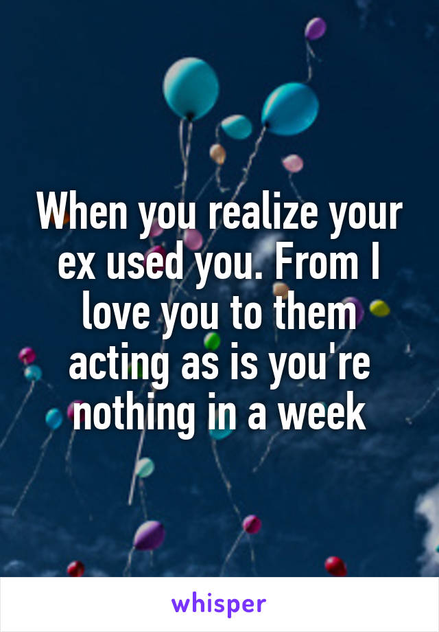 When you realize your ex used you. From I love you to them acting as is you're nothing in a week