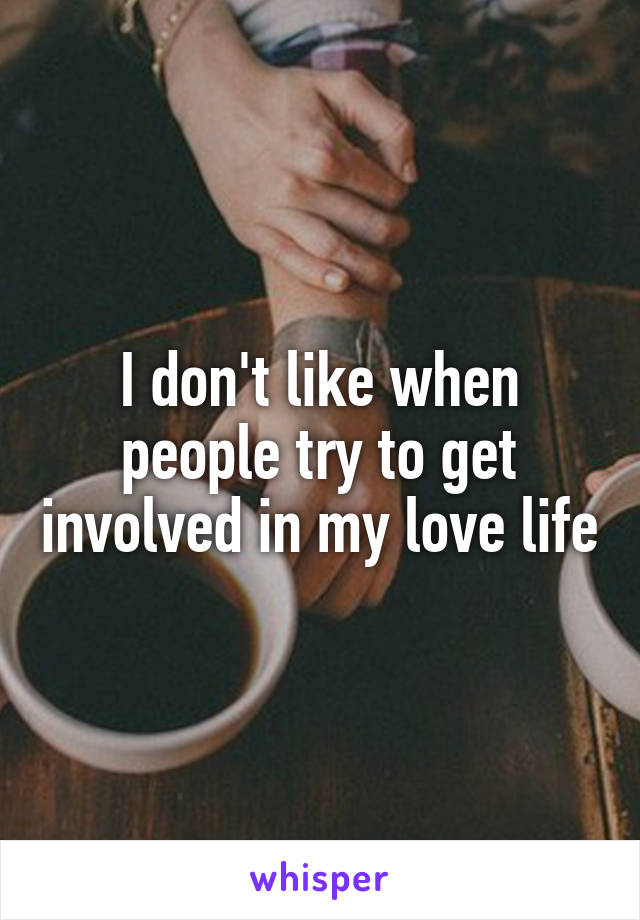 I don't like when people try to get involved in my love life