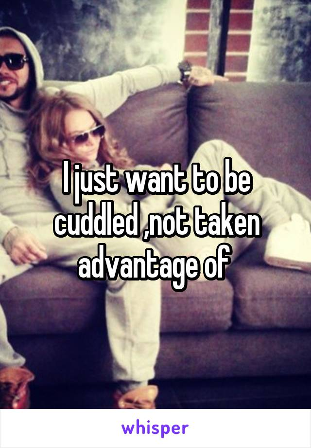 I just want to be cuddled ,not taken advantage of
