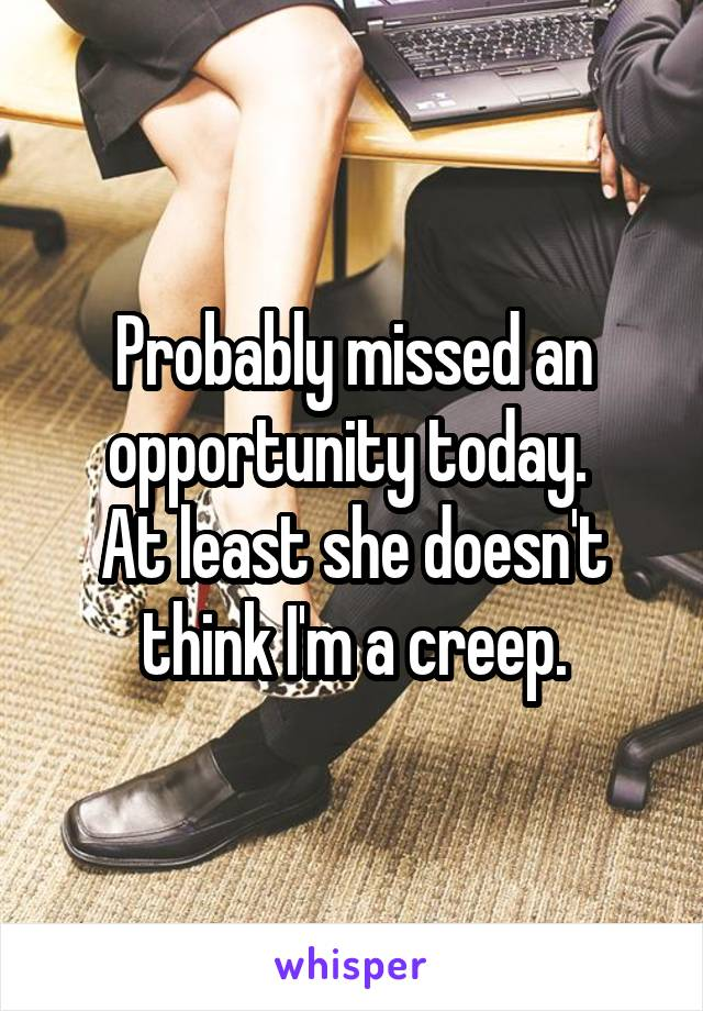 Probably missed an opportunity today.  At least she doesn't think I'm a creep.