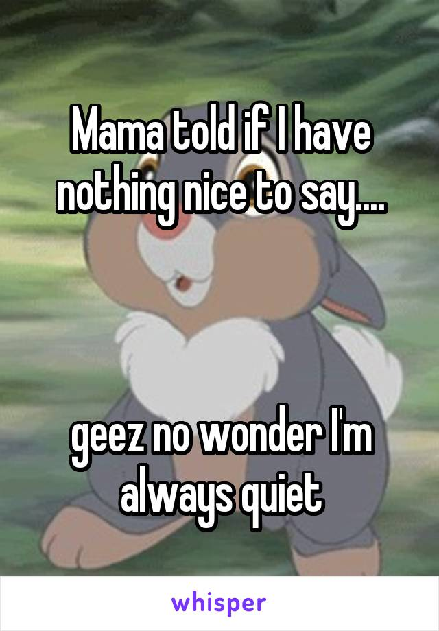 Mama told if I have nothing nice to say....    geez no wonder I'm always quiet