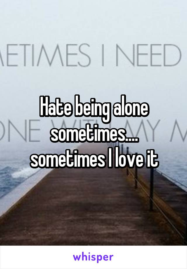 Hate being alone sometimes.... sometimes I love it