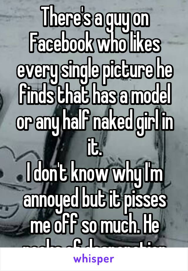 There's a guy on Facebook who likes every single picture he finds that has a model or any half naked girl in it. I don't know why I'm annoyed but it pisses me off so much. He reeks of desperation