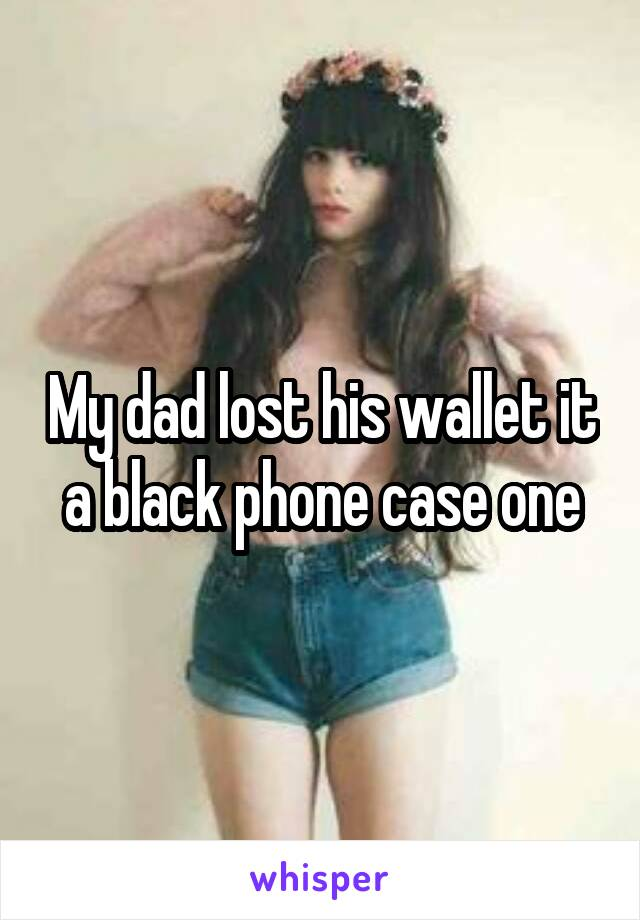My dad lost his wallet it a black phone case one