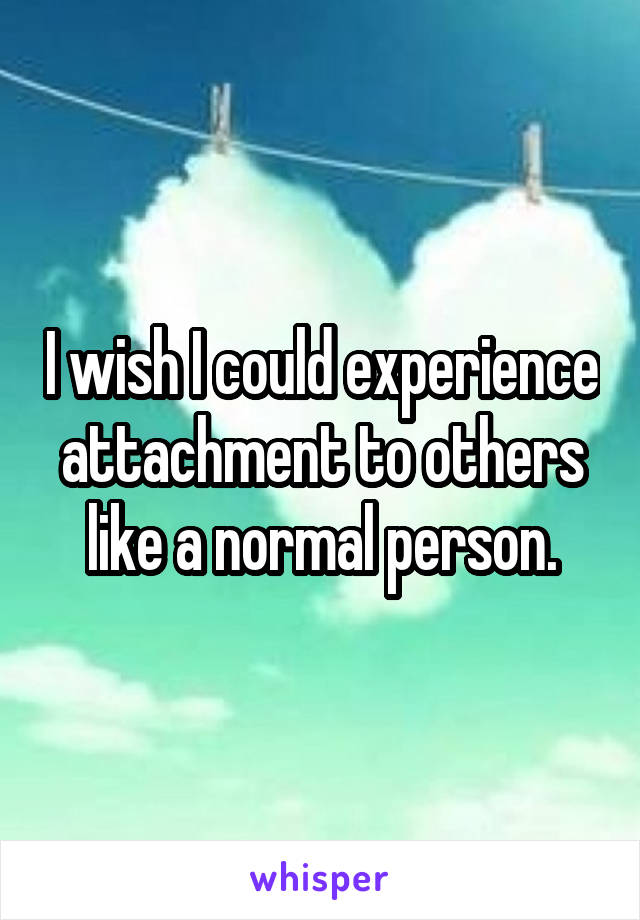 I wish I could experience attachment to others like a normal person.