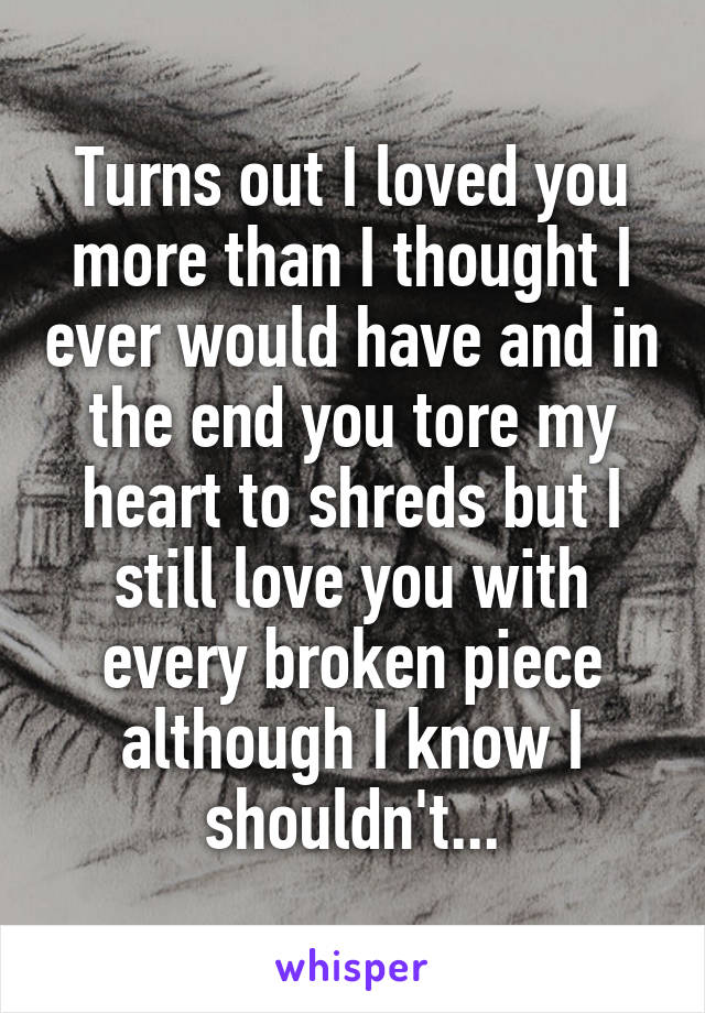 Turns out I loved you more than I thought I ever would have and in the end you tore my heart to shreds but I still love you with every broken piece although I know I shouldn't...