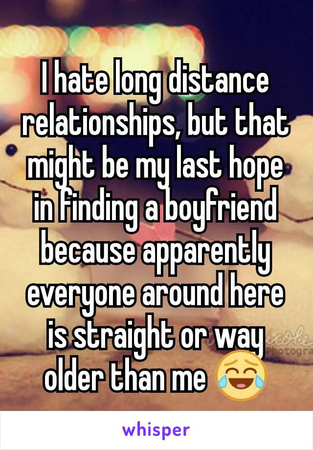 I hate long distance relationships, but that might be my last hope in finding a boyfriend because apparently everyone around here is straight or way older than me 😂