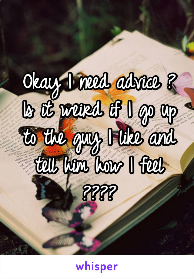 Okay I need advice ? Is it weird if I go up to the guy I like and tell him how I feel ????