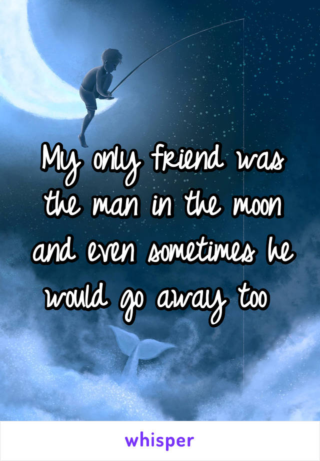 My only friend was the man in the moon and even sometimes he would go away too