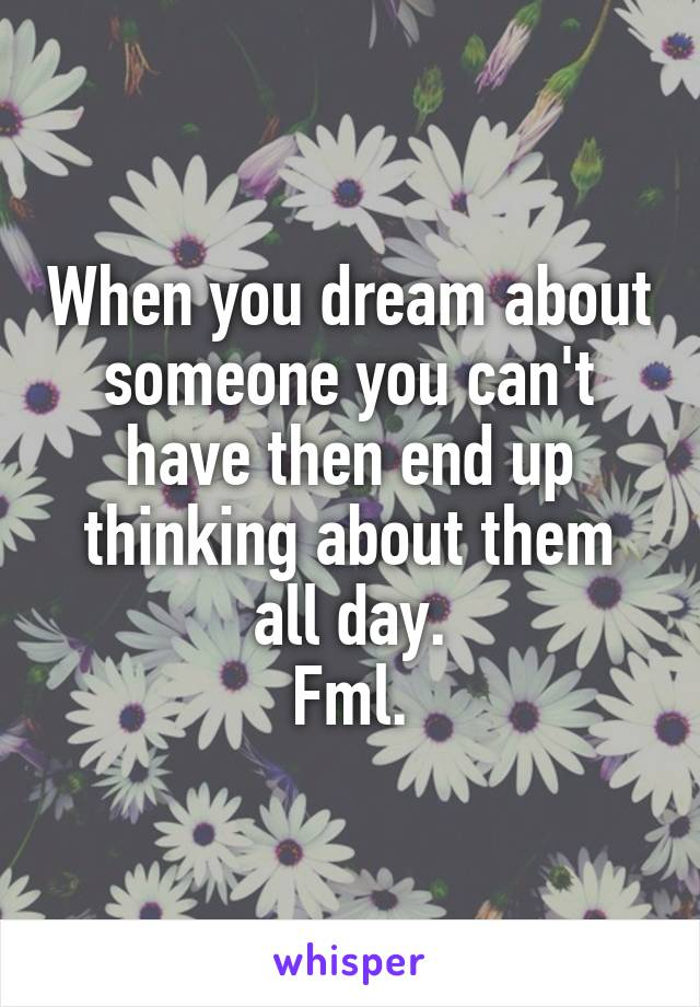When you dream about someone you can't have then end up thinking about them all day. Fml.