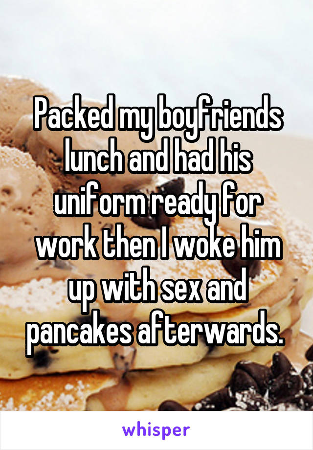 Packed my boyfriends lunch and had his uniform ready for work then I woke him up with sex and pancakes afterwards.