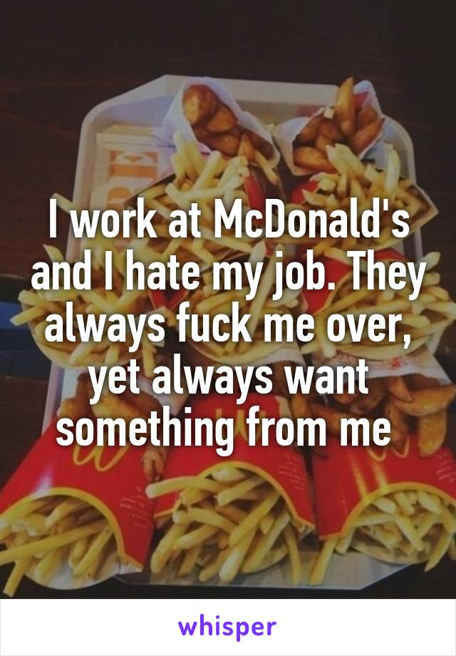 I work at McDonald's and I hate my job. They always fuck me over, yet always want something from me