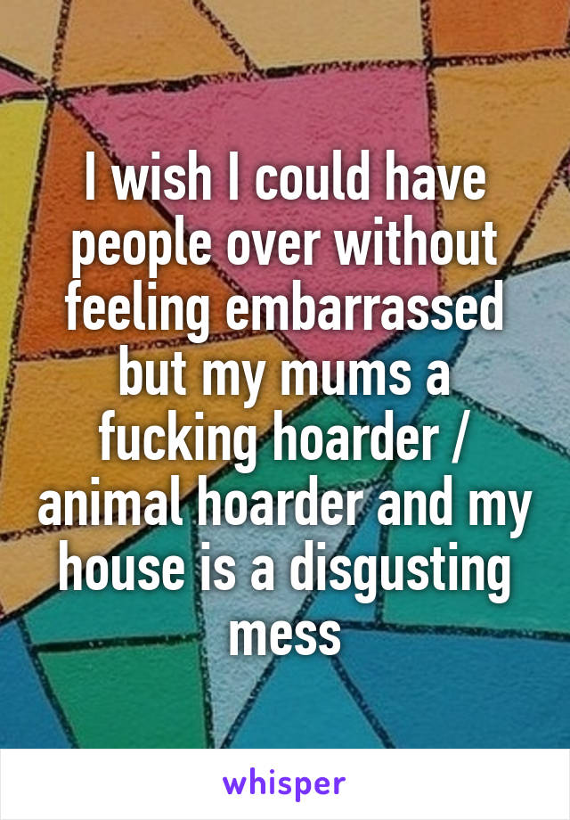 I wish I could have people over without feeling embarrassed but my mums a fucking hoarder / animal hoarder and my house is a disgusting mess