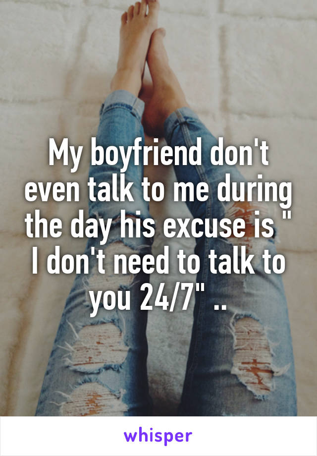 """My boyfriend don't even talk to me during the day his excuse is """" I don't need to talk to you 24/7"""" .."""