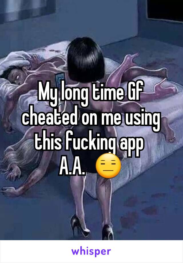 My long time Gf cheated on me using this fucking app  A.A.  😑