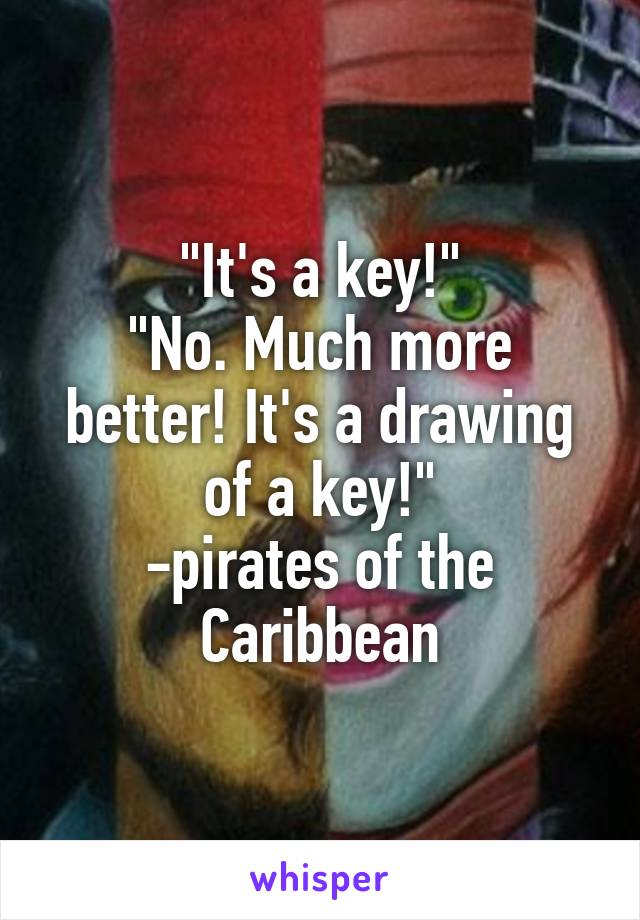"""""""It's a key!"""" """"No. Much more better! It's a drawing of a key!"""" -pirates of the Caribbean"""