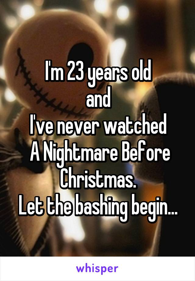 I'm 23 years old and I've never watched  A Nightmare Before Christmas. Let the bashing begin...