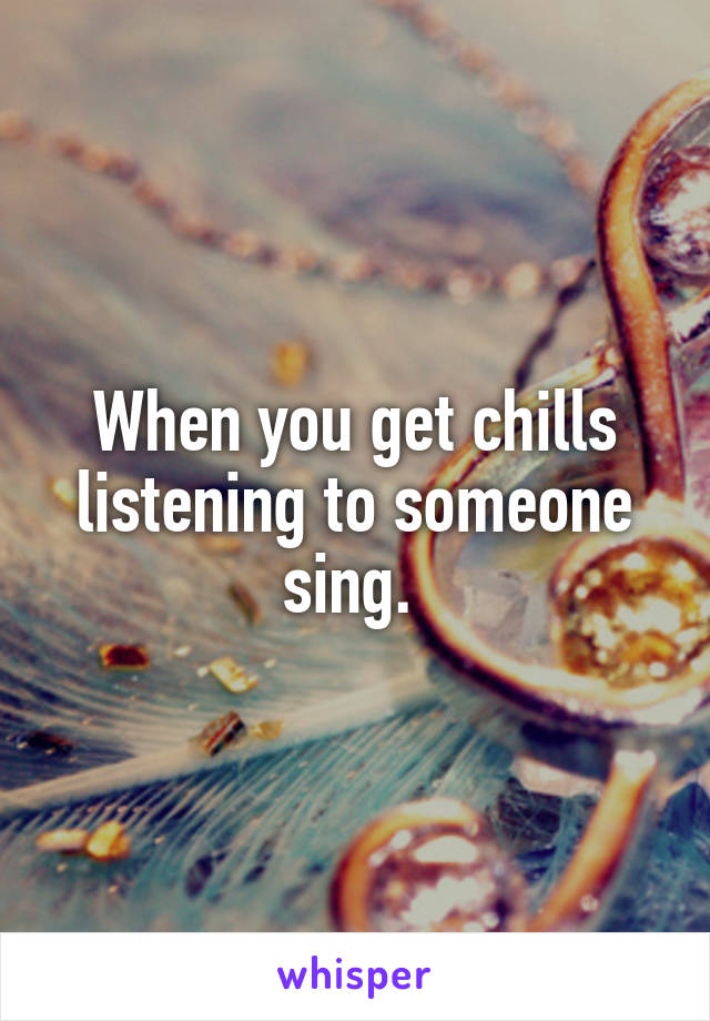 When you get chills listening to someone sing.