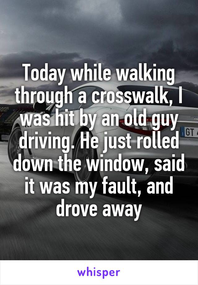 Today while walking through a crosswalk, I was hit by an old guy driving. He just rolled down the window, said it was my fault, and drove away
