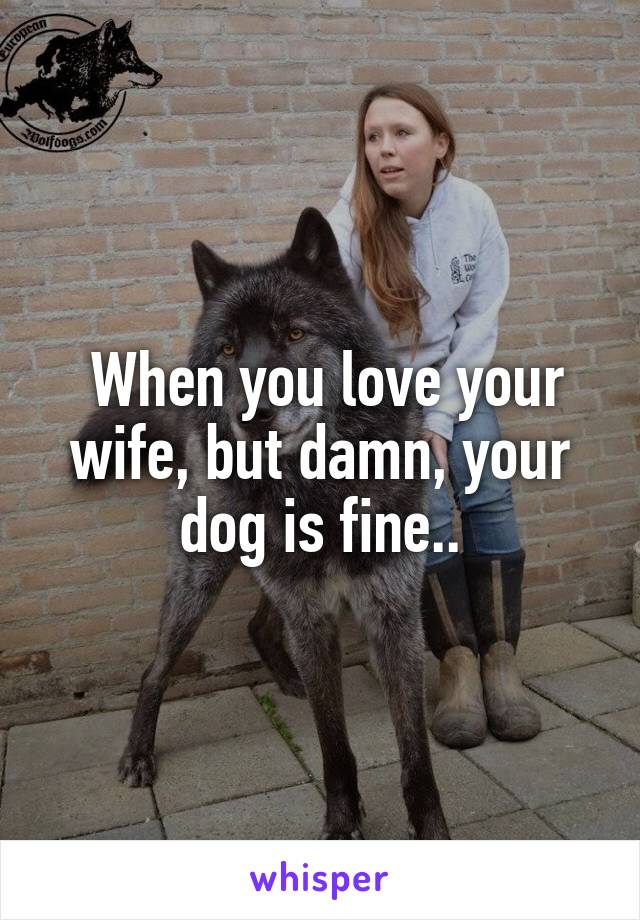 When you love your wife, but damn, your dog is fine..