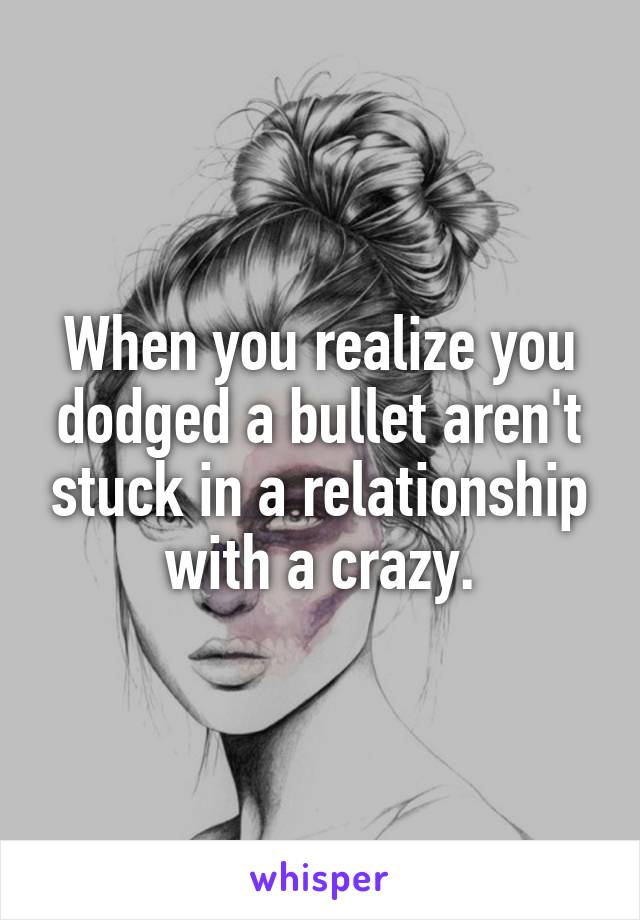 When you realize you dodged a bullet aren't stuck in a relationship with a crazy.