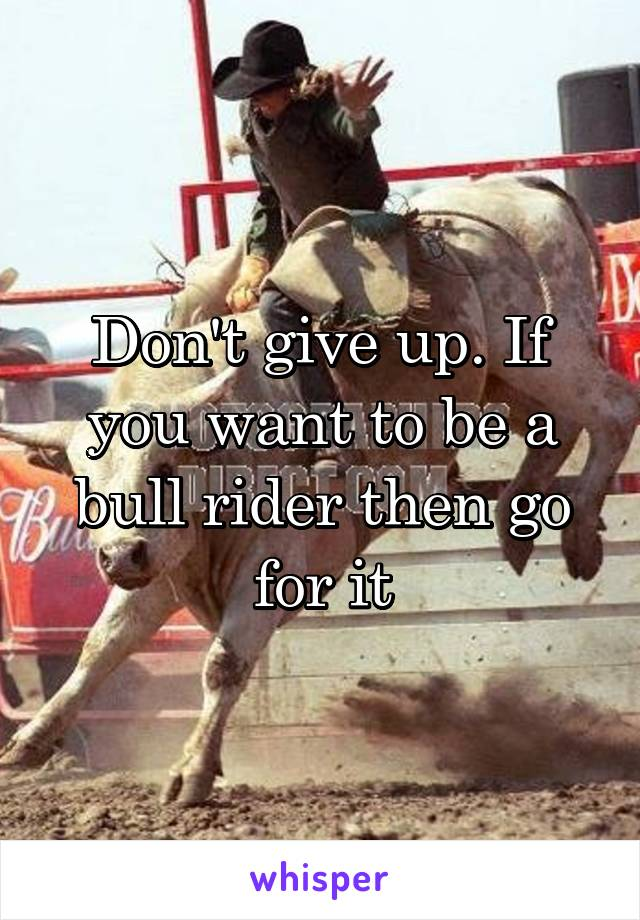 Don't give up. If you want to be a bull rider then go for it