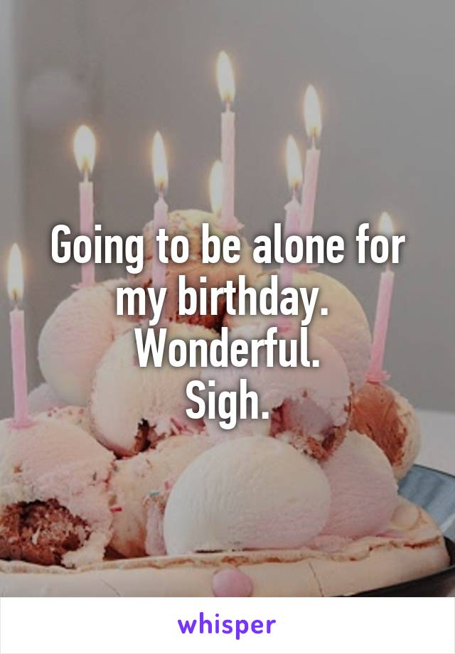 Going to be alone for my birthday.  Wonderful. Sigh.