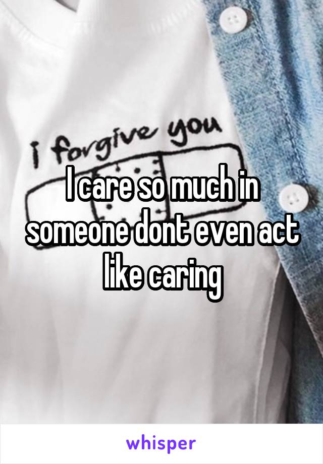I care so much in someone dont even act like caring