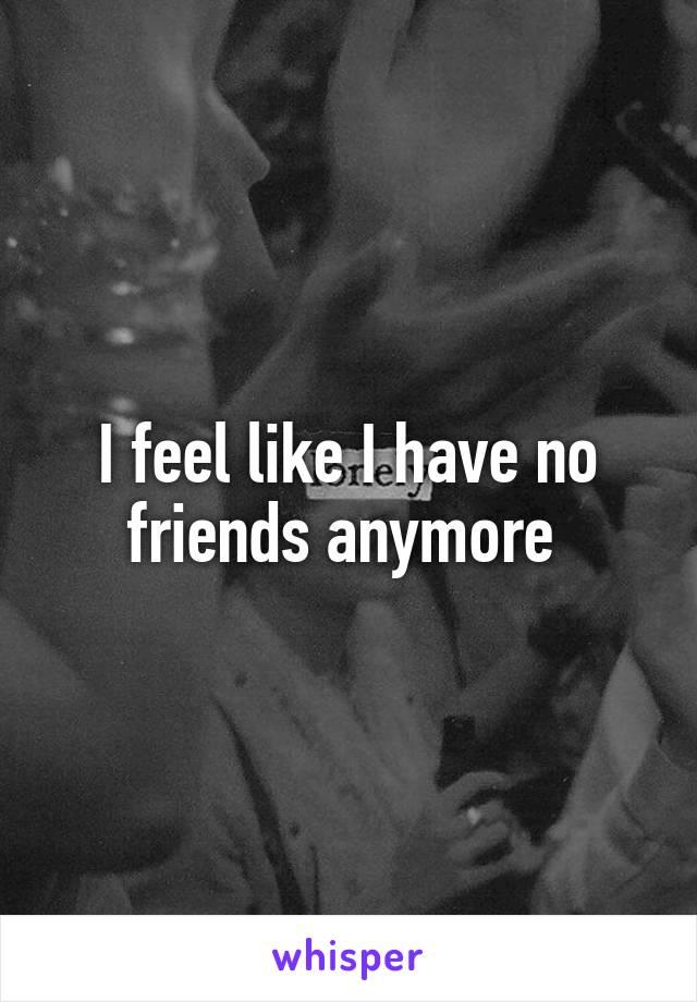I feel like I have no friends anymore