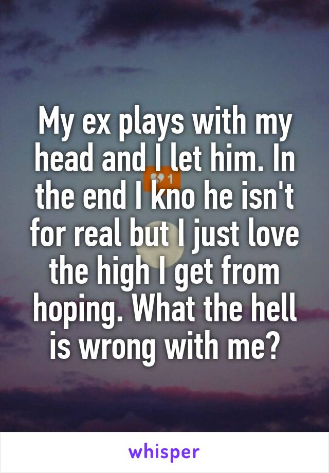 My ex plays with my head and I let him. In the end I kno he isn't for real but I just love the high I get from hoping. What the hell is wrong with me?