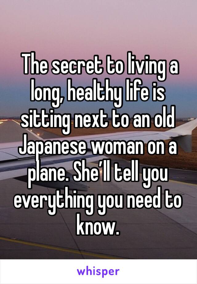 The secret to living a long, healthy life is sitting next to an old Japanese woman on a plane. She'll tell you everything you need to know.