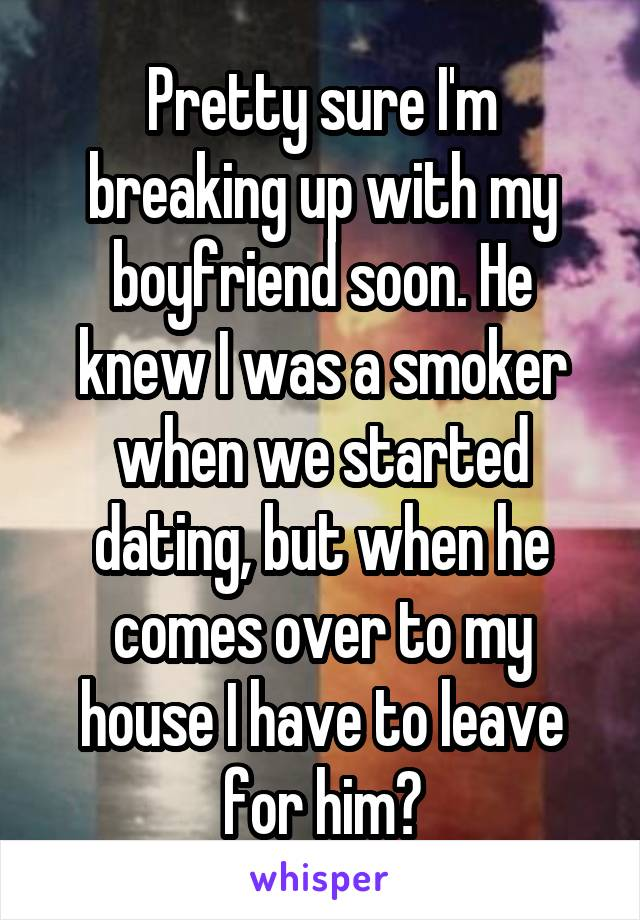 Pretty sure I'm breaking up with my boyfriend soon. He knew I was a smoker when we started dating, but when he comes over to my house I have to leave for him?