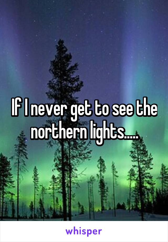 If I never get to see the northern lights.....