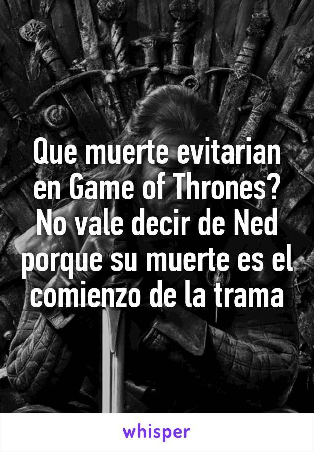 Que muerte evitarian en Game of Thrones? No vale decir de Ned porque su muerte es el comienzo de la trama