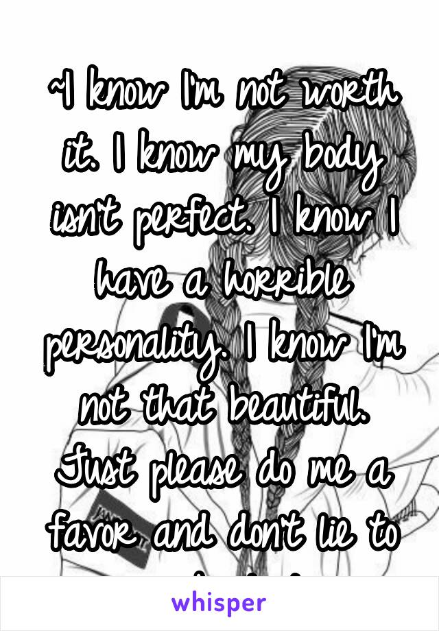 ~I know I'm not worth it. I know my body isn't perfect. I know I have a horrible personality. I know I'm not that beautiful. Just please do me a favor and don't lie to me about it.
