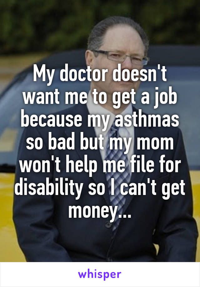 My doctor doesn't want me to get a job because my asthmas so bad but my mom won't help me file for disability so I can't get money...