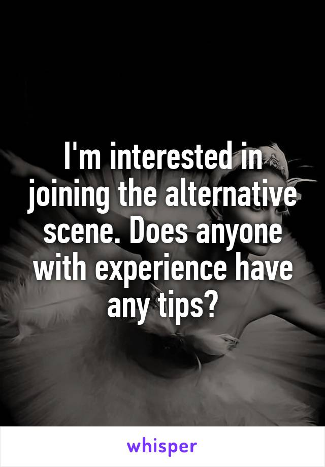 I'm interested in joining the alternative scene. Does anyone with experience have any tips?