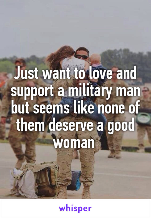 Just want to love and support a military man but seems like none of them deserve a good woman